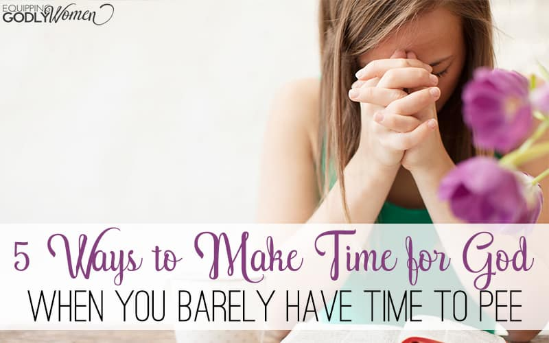 5 Ways to Make Time for God When You Barely Have Time to Pee