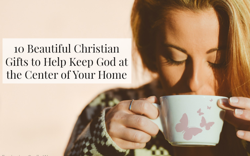 10 Beautiful Christian Gifts to Help Keep God at the Center of Your Home