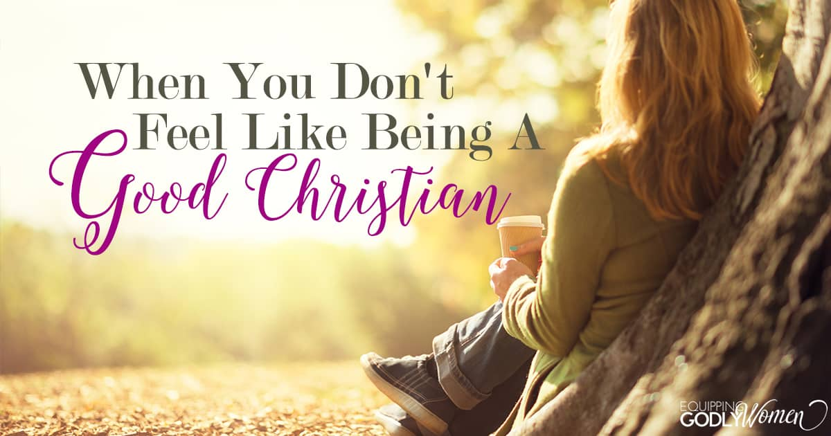 If You Feel Like You Are Being: When You Don't Feel Like Being A Good Christian