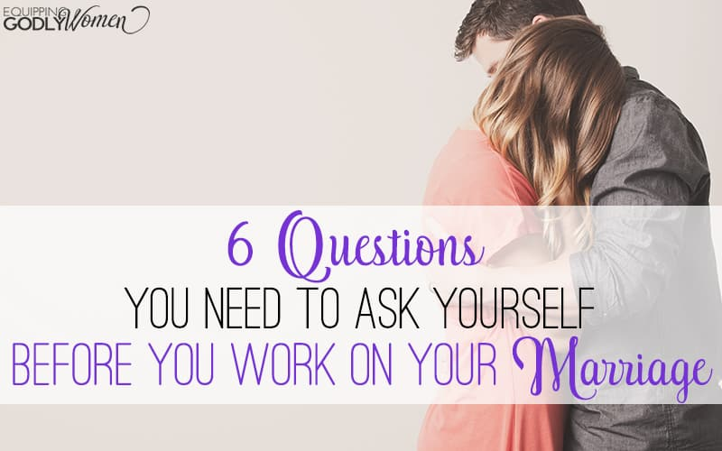 6 Questions to Ask Yourself Before You Work on Your Marriage