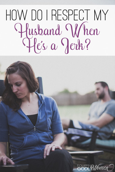 Your husband is a jerk? Here's how you can take the high road and respect him anyway.