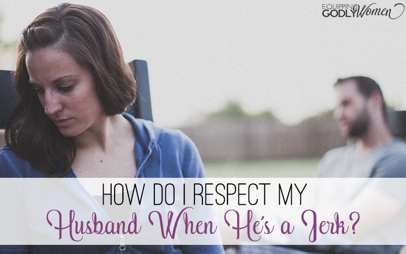 Just because your husband is a jerk doesn't mean you aren't called to respect him. Here are a few tips to make respecting him easier.