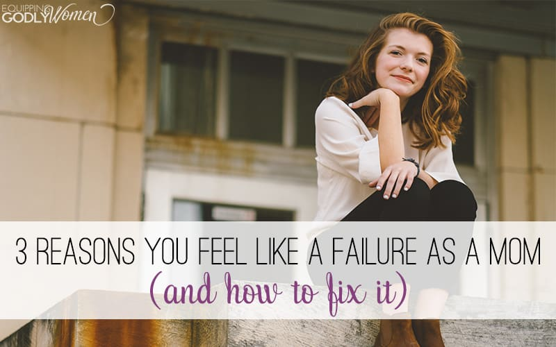 Three Reasons You Feel Like a Failure as a Mom (And How to Fix It)