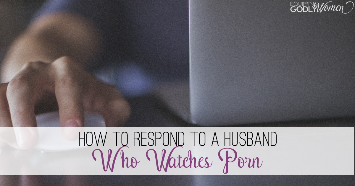Help! My Husband Watches Porn! (Here's How to Respond)