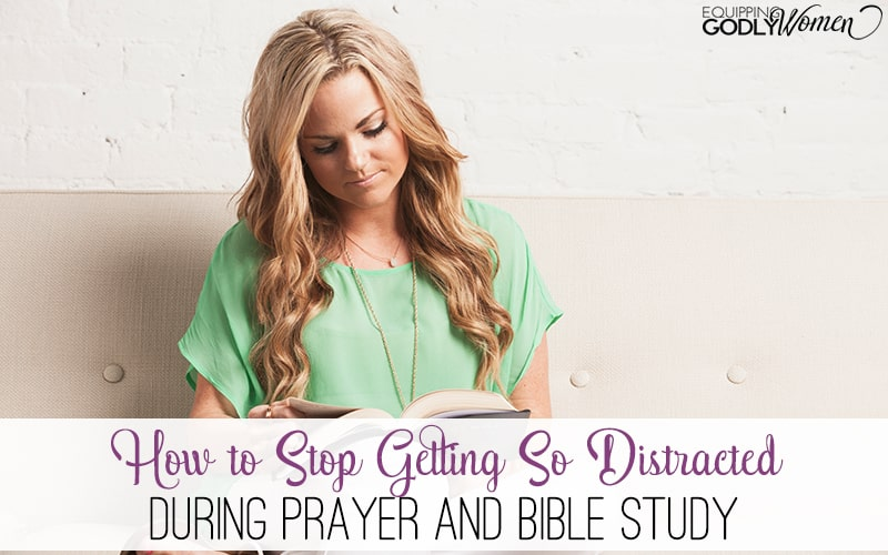 How to Stop Getting So Distracted During Prayer and Bible Study