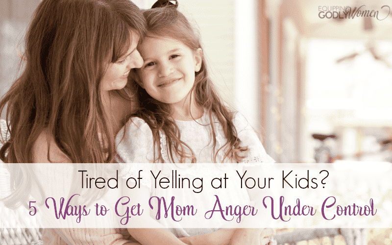 Tired of Yelling at Your Kids? 5 Ways to Get Mom Anger Under Control