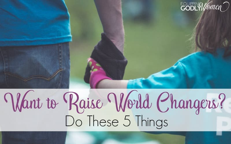 Want to Raise World Changers? Do These Five Things.