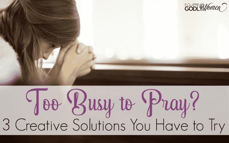 Too Busy to Pray? 3 Creative Solutions You Have to Try