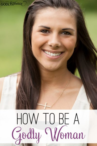 Want to learn how to be a Godly Woman? Here are three characteristics you must have!