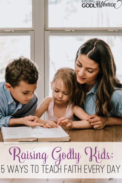 Raising Godly Kids: 5 Ways to Teach Faith Every Day